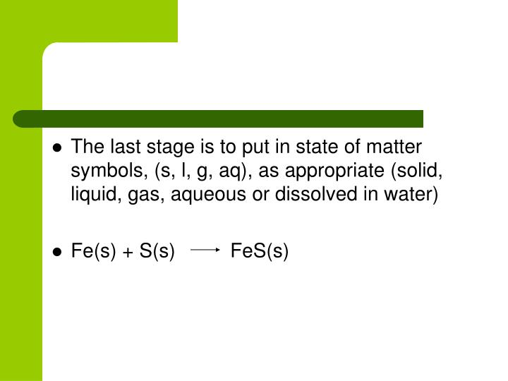 The last stage is to put in state of matter symbols, (s, l, g, aq), as appropriate (solid, liquid, gas, aqueous or dissolved in water)