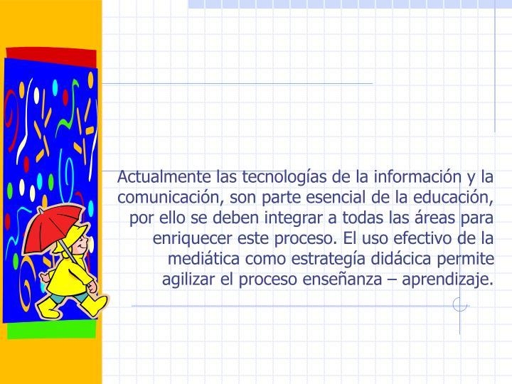 Actualmente las tecnologías de la información y la comunicación, son parte esencial de la educación, por ello se deben integrar a todas las áreas para enriquecer este proceso. El uso efectivo de la mediática como estrategía didácica permite agilizar el proceso enseñanza – aprendizaje.