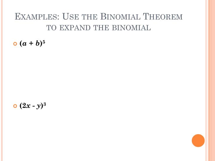 Examples: Use the Binomial Theorem to expand the binomial