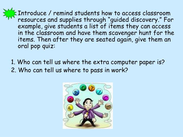 "Introduce / remind students how to access classroom resources and supplies through ""guided discovery."" For example, give students a list of items they can access in the classroom and have them scavenger hunt for the items. Then after they are seated again, give them an oral pop quiz:"
