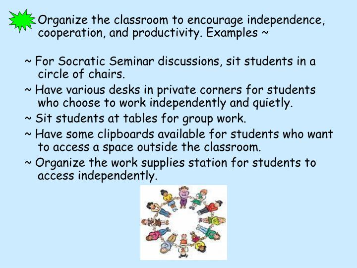 Organize the classroom to encourage independence, cooperation, and productivity. Examples ~