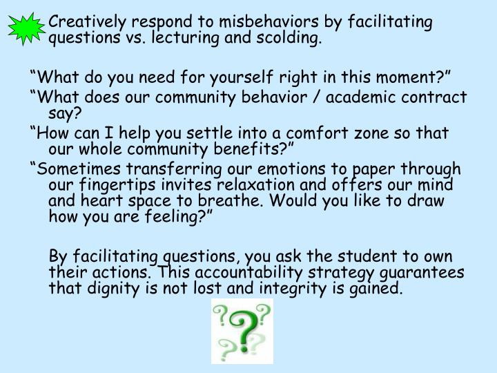 Creatively respond to misbehaviors by facilitating questions vs. lecturing and scolding.