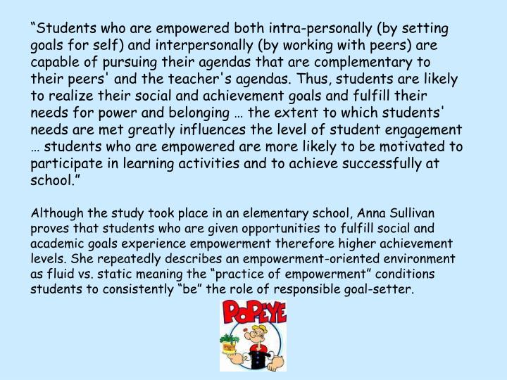 """Students who are empowered both intra-personally (by setting goals for self) and interpersonally (by working with peers) are capable of pursuing their agendas that are complementary to their peers' and the teacher's agendas. Thus, students are likely to realize their social and achievement goals and fulfill their needs for power and belonging … the extent to which students' needs are met greatly influences the level of student engagement  … students who are empowered are more likely to be motivated to participate in learning activities and to achieve successfully at school."""