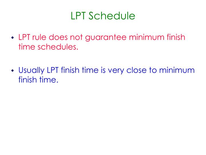 LPT rule does not guarantee minimum finish time schedules.
