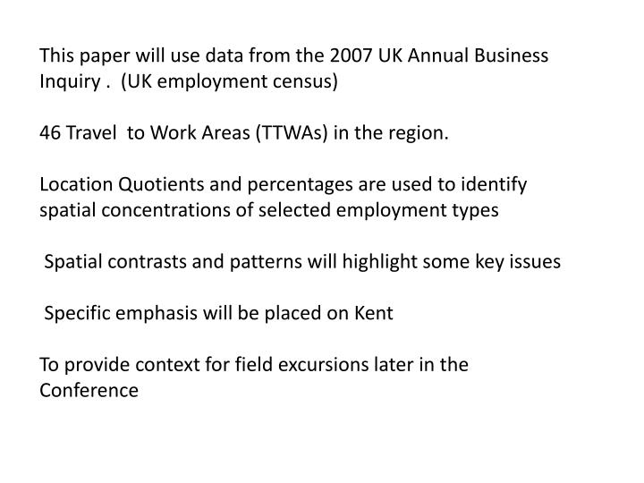 This paper will use data from the 2007 UK Annual Business Inquiry .  (UK employment census)