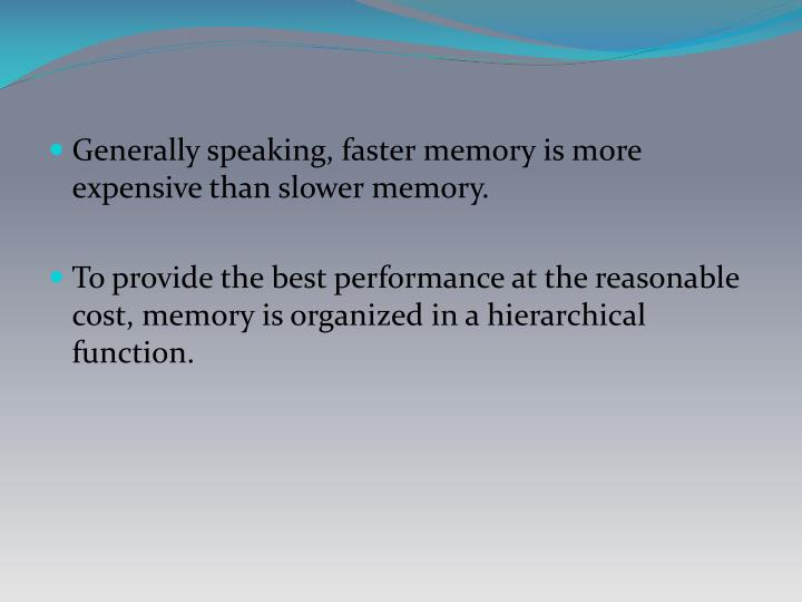 Generally speaking, faster memory is more expensive than slower memory.