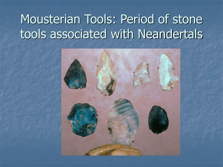 Mousterian Tools: Period of stone tools associated with Neandertals