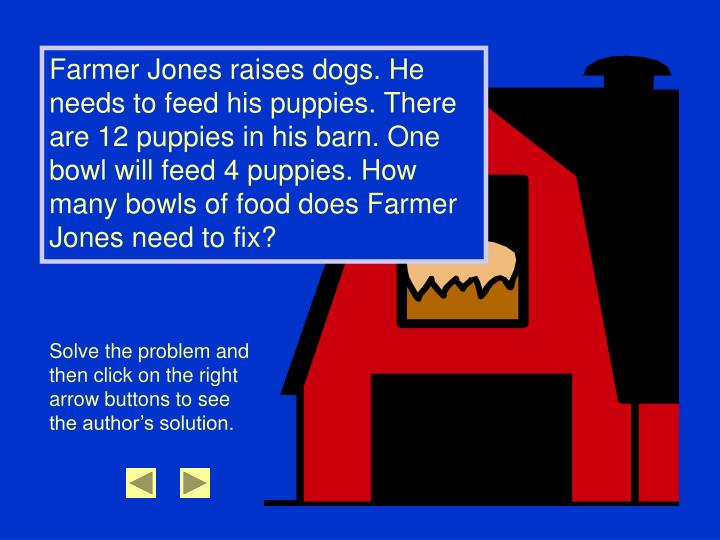 Farmer Jones raises dogs. He needs to feed his puppies. There are 12 puppies in his barn. One bowl w...