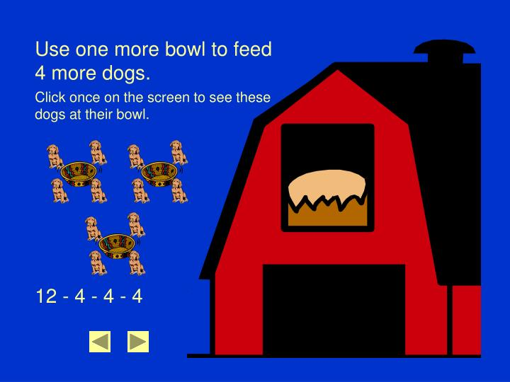 Use one more bowl to feed 4 more dogs.