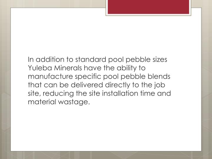 In addition to standard pool pebble sizes