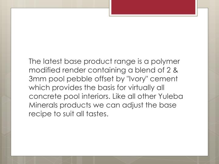 "The latest base product range is a polymer modified render containing a blend of 2 & 3mm pool pebble offset by ""Ivory"" cement which provides the basis for virtually all concrete pool interiors. Like all other"