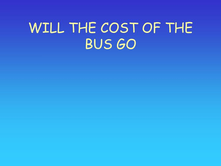 Will the cost of the bus go