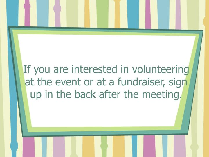 If you are interested in volunteering at the event or at a fundraiser, sign up in the back after the meeting.