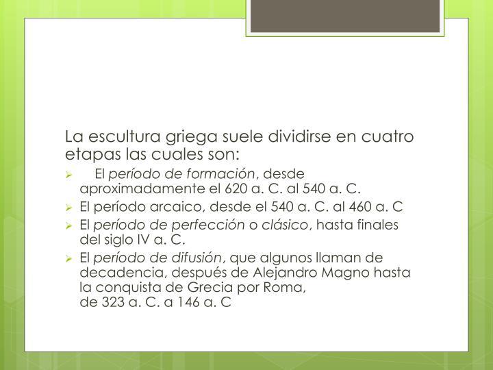 La escultura griega suele dividirse en cuatro etapas las cuales son: