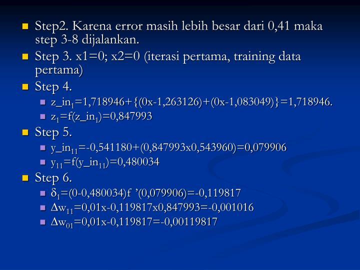 Step2. Karena error masih lebih besar dari 0,41 maka step 3-8 dijalankan.