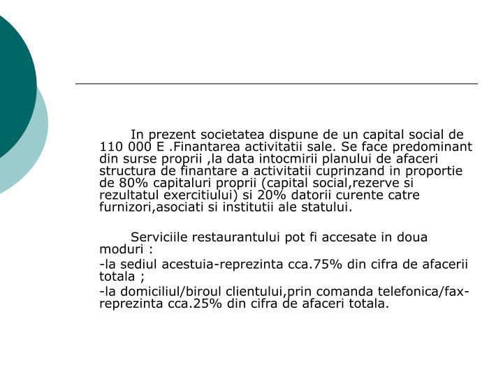 In prezent societatea dispune de un capital social de 110 000 E .Finantarea activitatii sale.