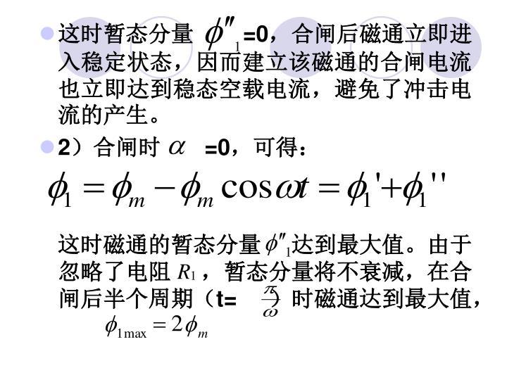 这时暂态分量      =0,合闸后磁通立即进入稳定状态,因而建立该磁通的合闸电流也立即达到稳态空载电流,避免了冲击电流的产生。