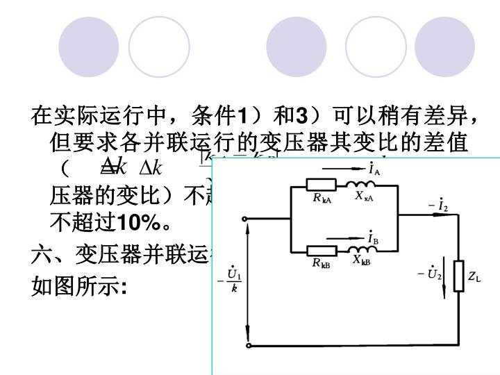 在实际运行中,条件1)和3)可以稍有差异,但要求各并联运行的变压器其变比的差值    (    =              ×100%,   ,   为并联变压器的变比)不超过 1%,短路阻抗的差值不超过10%。