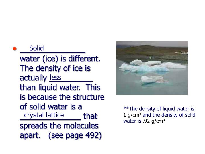 _______________ water (ice) is different.  The density of ice is actually __________ than liquid water.  This is because the structure of solid water is a ______________ that spreads the molecules apart.