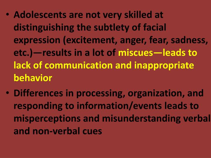 Adolescents are not very skilled at distinguishing the subtlety of facial expression (excitement, anger, fear, sadness, etc.)—results in a lot of