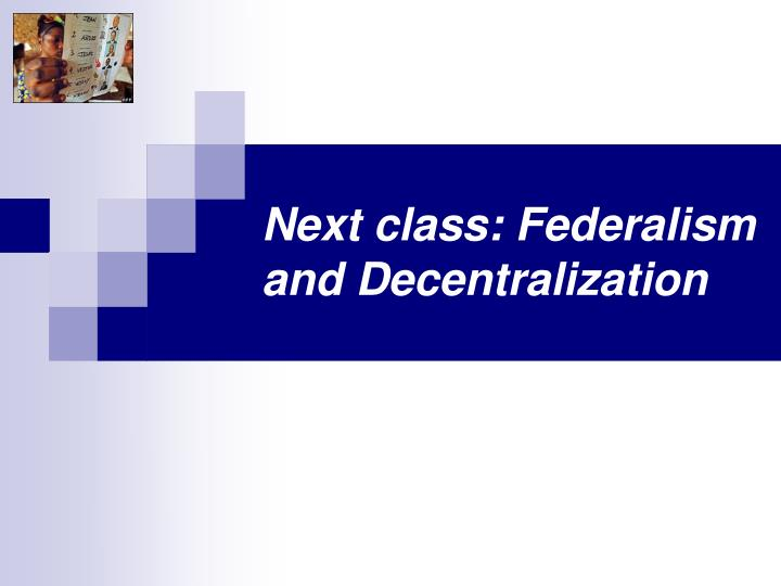 Next class: Federalism and Decentralization