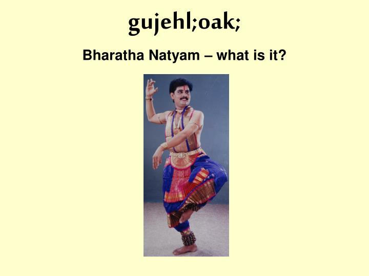 Gujehl oak bharatha natyam what is it