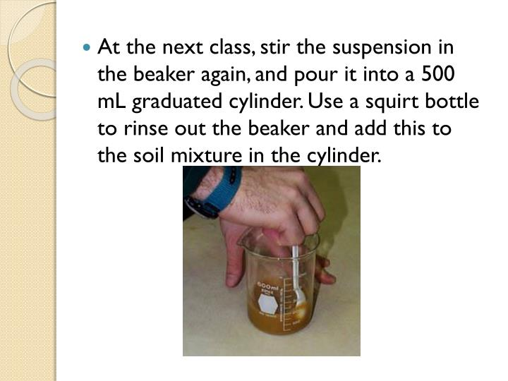 At the next class, stir the suspension in the beaker again, and pour it into a 500 mL graduated cylinder. Use a squirt bottle to rinse out the beaker and add this to the soil mixture in the cylinder.