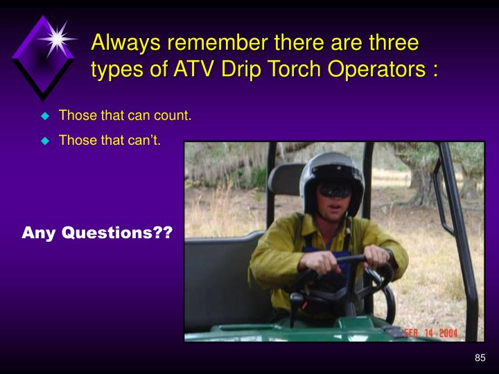 Always remember there are three types of ATV Drip Torch Operators