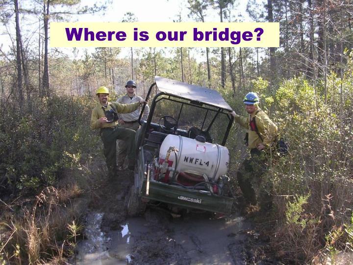 Where is our bridge?