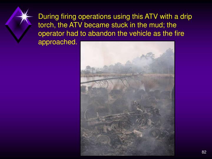 During firing operations using this ATV with a drip torch, the ATV became stuck in the mud; the operator had to abandon the vehicle as the fire approached.