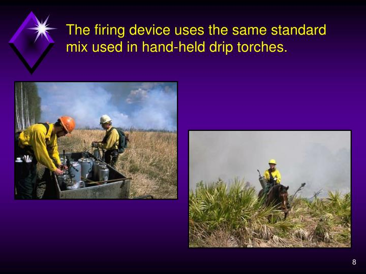 The firing device uses the same standard mix used in hand-held drip torches.