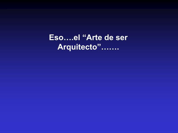 """Eso….el """"Arte de ser Arquitecto""""……."""