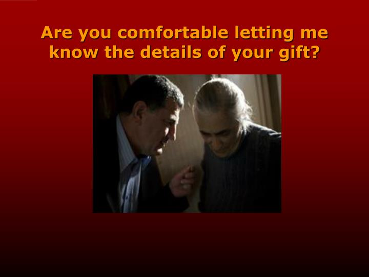 Are you comfortable letting me know the details of your gift?