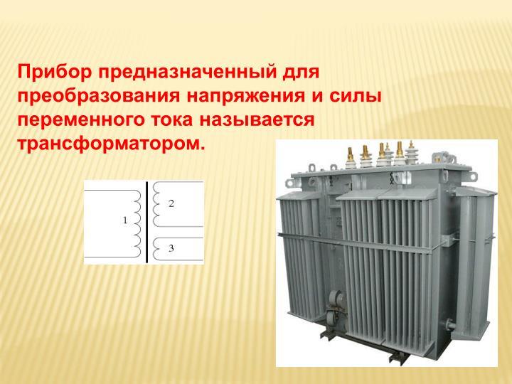 Прибор предназначенный для преобразования напряжения и силы переменного тока называется трансформатором.