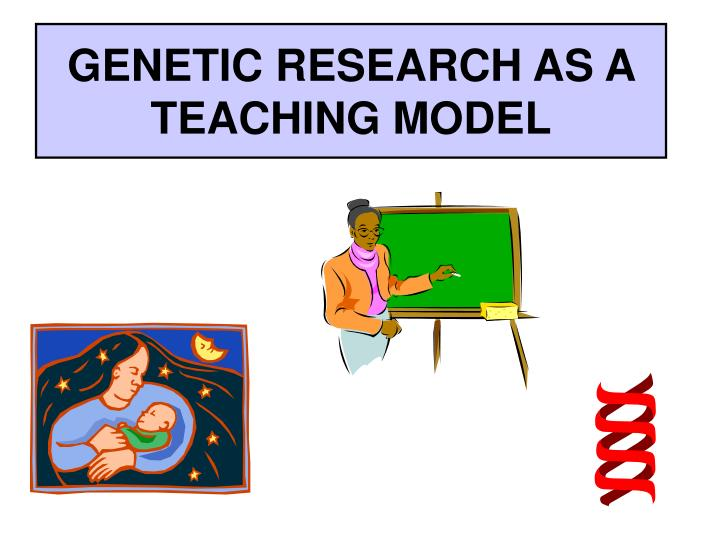 GENETIC RESEARCH AS A TEACHING MODEL