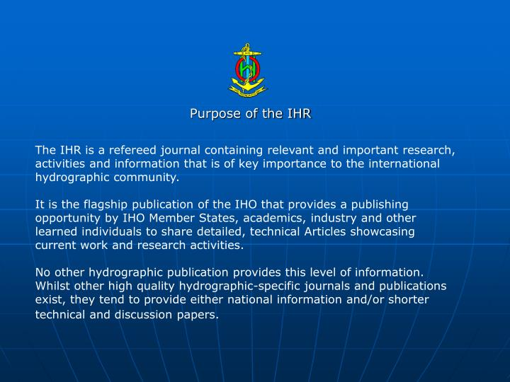 The IHR is a refereed journal containing relevant and important research, activities and information that is of key importance to the international hydrographic community.