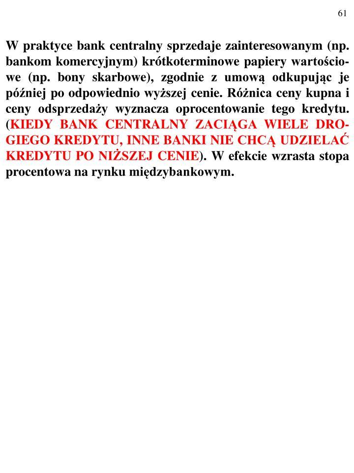 W praktyce bank centralny sprzedaje zainteresowanym (np. bankom komercyjnym) krótkoterminowe papiery wartościo-we (np. bony skarbowe), zgodnie z umową odkupując je później po odpowiednio wyższej cenie. Różnica ceny kupna i ceny odsprzedaży wyznacza oprocentowanie tego kredytu. (