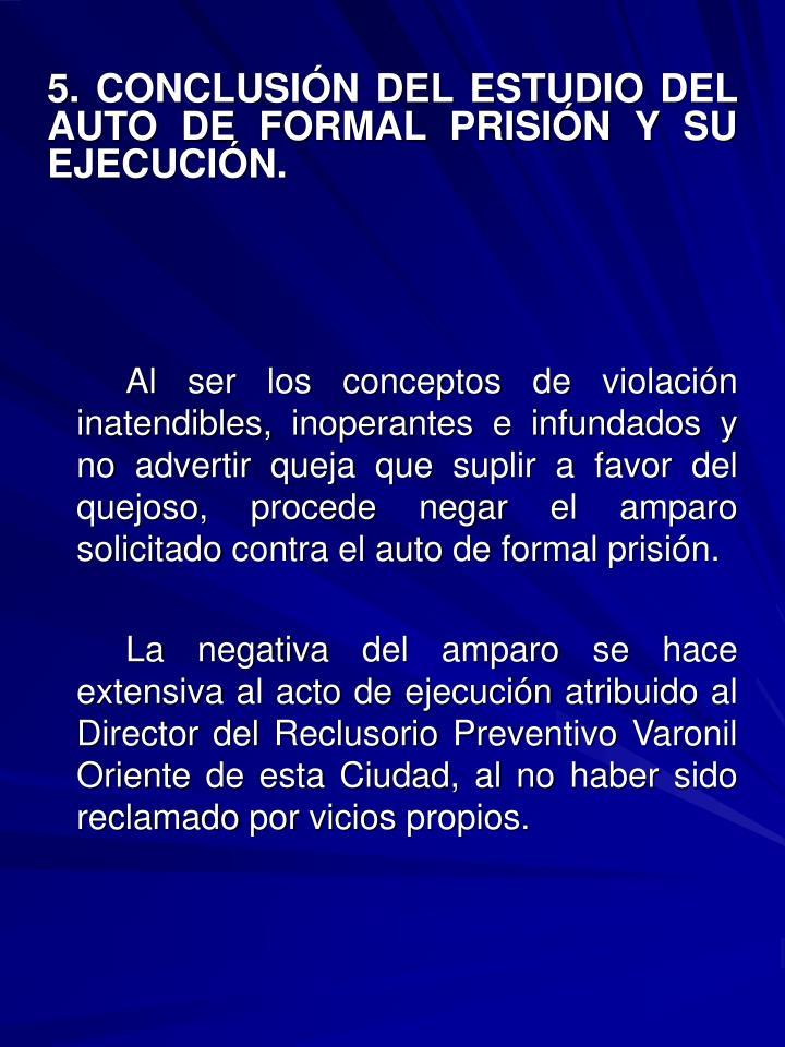 5. CONCLUSIÓN DEL ESTUDIO DEL AUTO DE FORMAL PRISIÓN Y SU EJECUCIÓN.