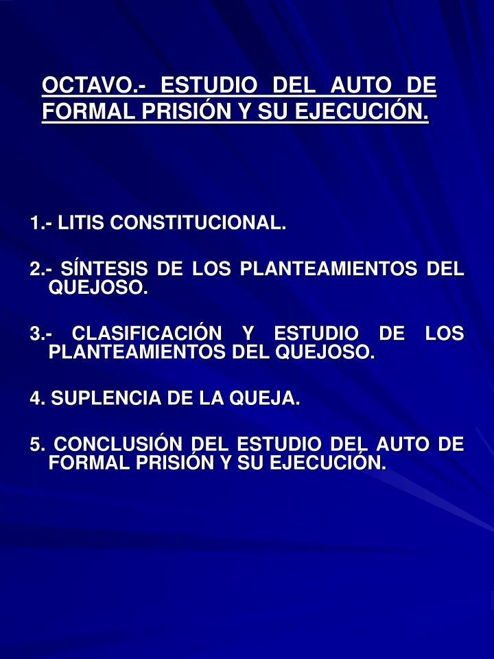 OCTAVO.- ESTUDIO DEL AUTO DE FORMAL PRISIÓN Y SU EJECUCIÓN.