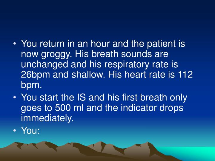 You return in an hour and the patient is now groggy. His breath sounds are unchanged and his respiratory rate is 26bpm and shallow. His heart rate is 112 bpm.
