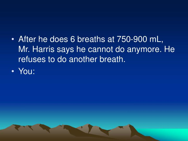 After he does 6 breaths at 750-900 mL, Mr. Harris says he cannot do anymore. He refuses to do another breath.