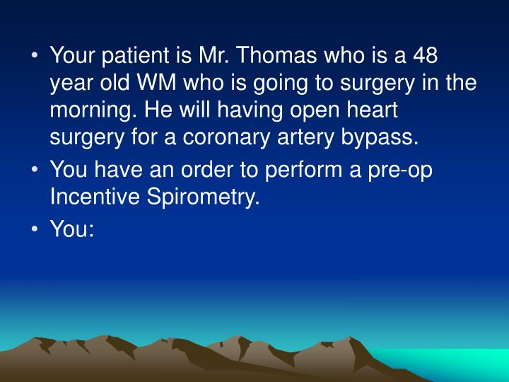 Your patient is Mr. Thomas who is a 48 year old WM who is going to surgery in the morning. He will having open heart surgery for a coronary artery bypass.