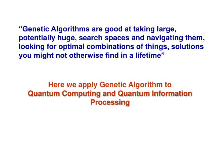 """Genetic Algorithms are good at taking large, potentially huge, search spaces and navigating them, looking for optimal combinations of things, solutions you might not otherwise find in a lifetime"""