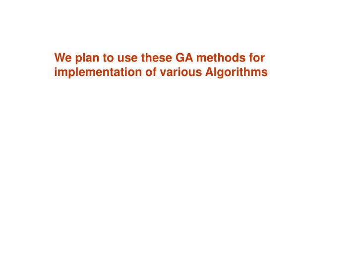 We plan to use these GA methods for implementation of various Algorithms