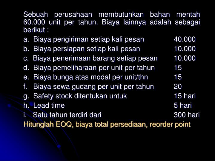 Sebuah perusahaan membutuhkan bahan mentah 60.000 unit per tahun. Biaya lainnya adalah sebagai berikut :
