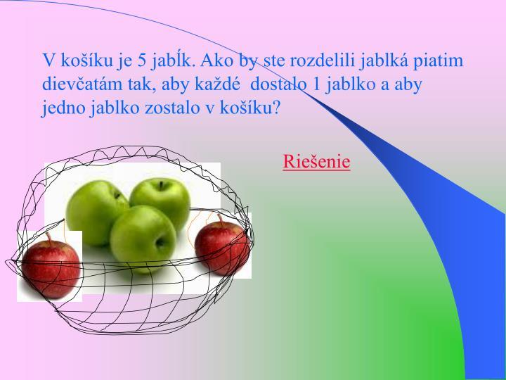 V koku je 5 jabk. Ako by ste rozdelili jablk piatim dievatm tak, aby kad  dostalo 1 jablk