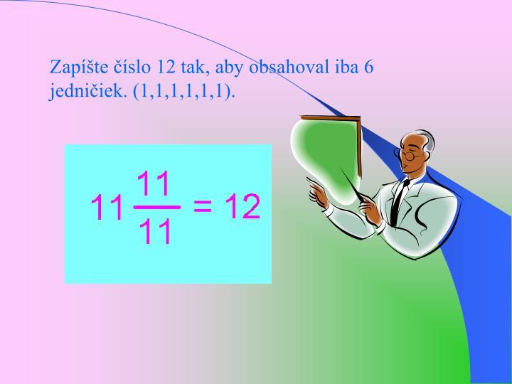 Zapte slo 12 tak, aby obsahoval iba 6 jedniiek. (1,1,1,1,1,1).