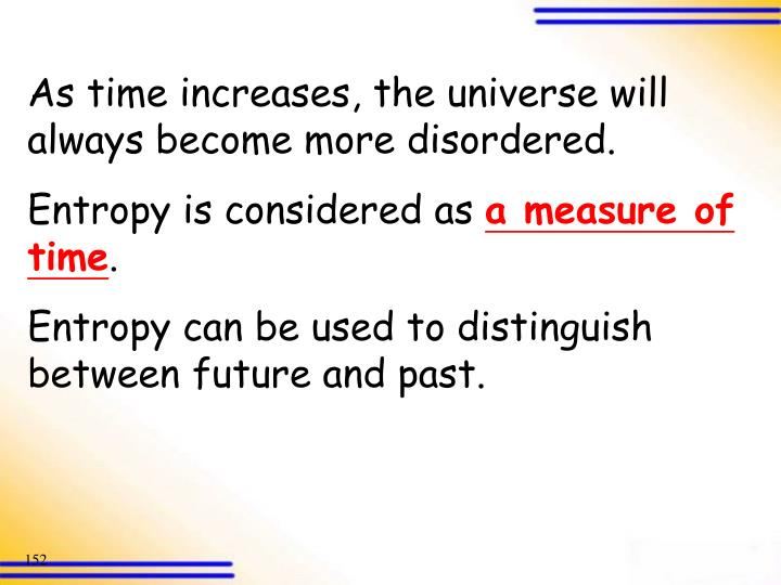 As time increases, the universe will always become more disordered.