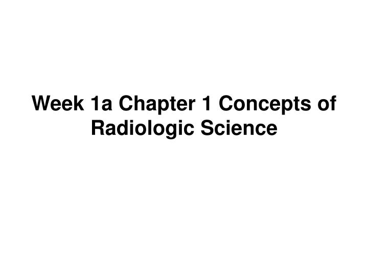 Week 1a chapter 1 concepts of radiologic science