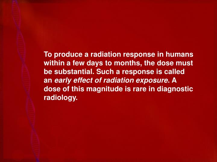 To produce a radiation response in humans within a few days to months, the dose must be substantial. Such a response is called an